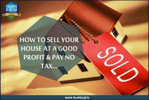 HOW TO SELL YOUR HOUSE AT A GOOD PROFIT & PAY NO TAX- humfauji.in
