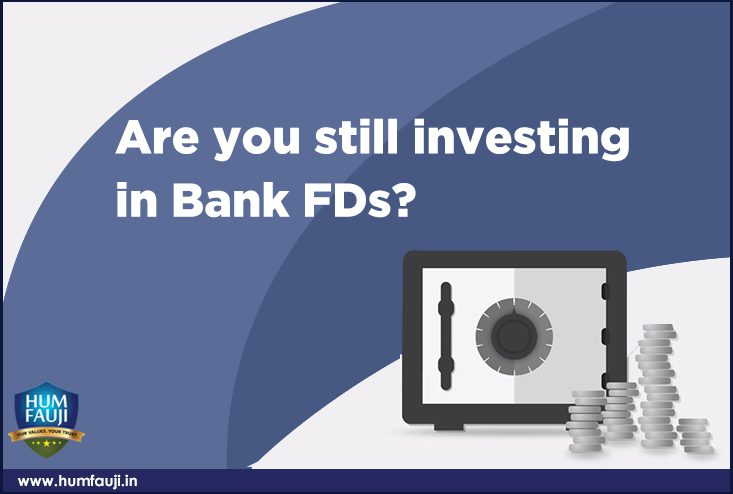 Are you still investing in Bank FDs-humfauji.in