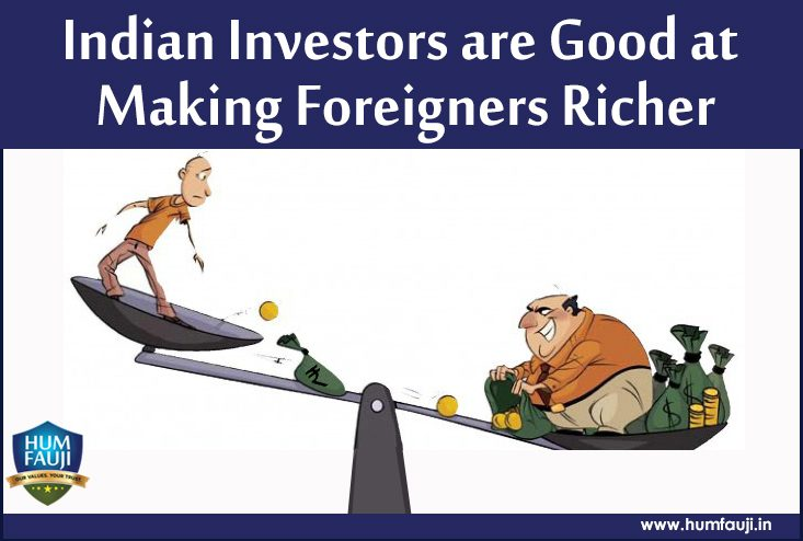 Indian Investors are Good at Making Foreigners Richer-humfauji.in