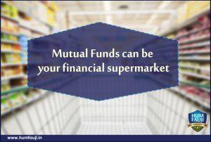 MUTUAL FUNDS CAN BE YOUR FINANCIAL SUPERMARKET- humfauji.in