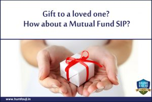 Gift to a loved one How about a Mutual Fund SIP