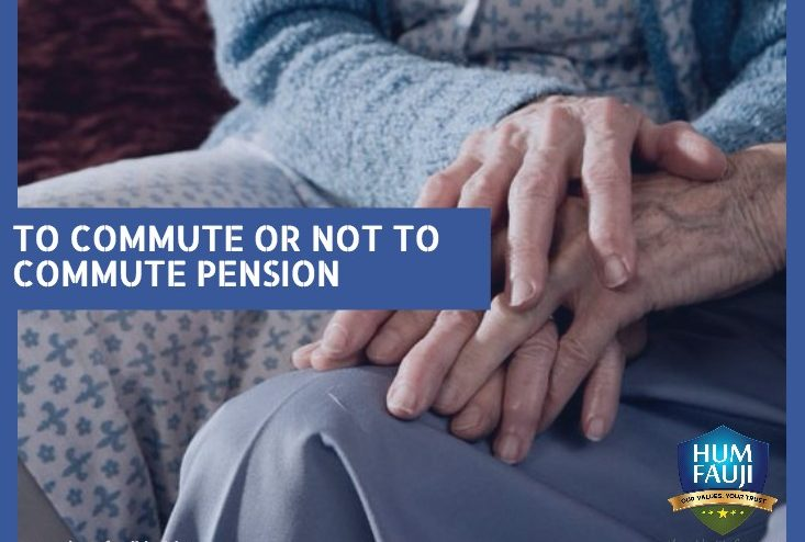 TO COMMUTE OR NOT TO COMMUTE PENSION - Hum Fauji Initiatives
