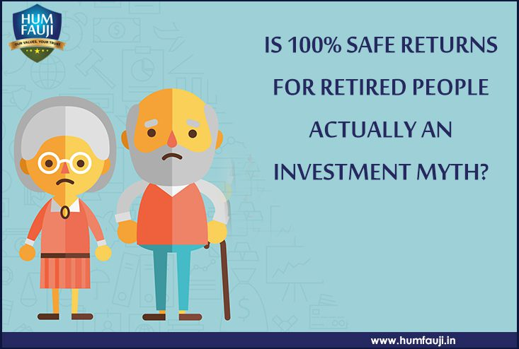 IS 100% SAFE RETURNS FOR RETIRED PEOPLE ACTUALLY AN INVESTMENT MYTH-humfauji.in