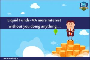 Liquid Funds- 4% more Interest without you doing anything….