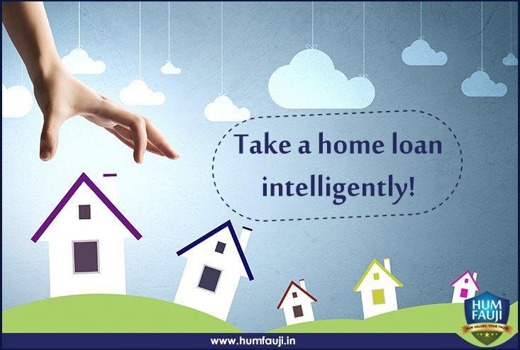 Take a home loan intelligently!- humfauji.in