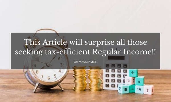 This Article will surprise all those seeking tax-efficient Regular Income!!