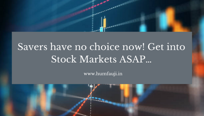 Savers have no choice now! Get into Stock Markets ASAP…